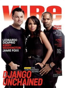 "Vibe Magazine; ""Despite the site-unseen criticism of Quentin Tarantino's latest film rebellion, Django Unchained isn't a blaxploitation slavery flick. Jamie Foxx, who plays a gun-slinging slave on the warpath, reunites with Kerry Washington for the epic tale, while Leonardo DiCaprio finally puts on his black hat and goes dark."""