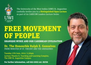 "Next Tuesday 17th June 2014, Dr. The Hon. Ralph E. Gonsalves, Prime Minister of St. Vincent and the Grenadines, will address the theme: ""Free Movement of People, Shanique Myrie and Our Caribbean Civilisation"".    This event takes place at Lecture Theatre E, Teaching and Learning Complex, Circular Road, St. Augustine, at 5:30 pm."