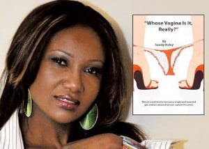 "The book ""Whose Vagina Is It, Really?"" which has many tongues a wagging, not only because of its title, but also its contents and the issues surrounding women, as detailed by Sandy, has received rave reviews. She has travelled to New York, Barbados, Jamaica, Boston, Los Angeles and Michigan, promoting her book. Dubbed by many as ""The Black Carrie Bradshaw"", Sandy continues to pour her heart into her work, honored by the title, but never wishing to ride on anyone's frock tails."