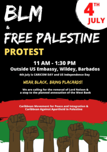 "On <strong>Saturday the 4th of July 2020</strong> from 11 a.m. to 1 p.m ""<em>Caribbean Against Apartheid in Palestine</em>"" in conjunction with the ""<em>Caribbean Movement for Peace and Integration</em>"", is planning on having a joint picket outside of the American Embassy, calling for the end to the oppression of Black and Palestinian Peoples by the United States of America."