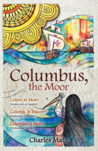 Columbus, the Moor – Colón, el Moro – Colomb, le Maure – Colombo, il Moro by Charles Matz, published in the Caribbean by House of Nehesi Publishers (HNP).